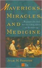 Mavericks, Miracles, and Medicine: The Pioneers Who Risked Their Lives to Bring Medicine into the Modern Age  by  Julie M. Fenster