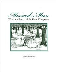 Musical Muse: Wives and Lovers of the Great Composers Arthur McMaster