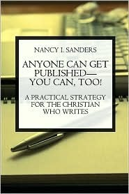 Anyone Can Get Published--You Can Too! a Practical Strategy for the Christian Who Writes Nancy I. Sanders