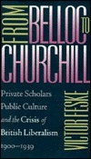 From Belloc to Churchill: Private Scholars, Public Culture, and the Crisis of British Liberalism, 1900-1939  by  Victor Feske