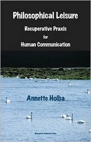 Philosophical Leisure: Recuperative Praxis for Human Communication Annette Holba