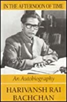 In The Afternoon Of Time: An A Harivansh Rai Bachchan