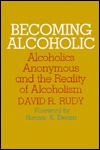 Becoming Alcoholic: Alcoholics Anonymous and the Reality of Alcoholism  by  David R. Rudy
