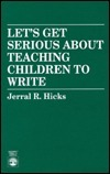 Lets Get Serious about Teaching Children to Write  by  Jerral R. Hicks