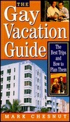 The Gay Vacation Guide: The Best Trips and How to Plan Them Mark Chesnut