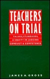 Teachers on Trial: Values, Standards, and Equity in Judging Conduct and Competence  by  James A. Gross