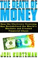 The Death of Money: How the Electronic Economy Has Destabilized the World's Markets and Created Financial Chaos