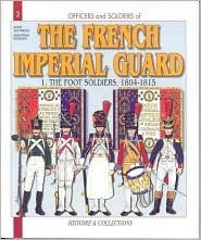 Officers and Soldiers of The French Imperial Guard: The Foot Soldiers, 1804-1815 André Jouineau