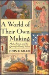 A World of Their Own Making: Myth, Ritual, and the Quest for Family Values John R. Gillis