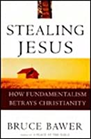 Stealing Jesus: How Fundamentalism Betrays Christianity