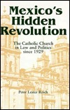 Mexicos Hidden Revolution: The Catholic Church In Law And Politics Since 1929 Peter L. Reich