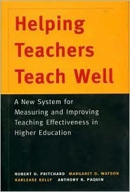 Helping Teachers Teach Well: A New System for Measuring and Improving Teaching Effectiveness in Higher Education: A New System for Measuring and Improving Teaching Effectiveness in Higher Education Robert D. Pritchard