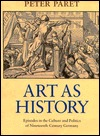 Art as History: Episodes in the Culture and Politics of Nineteenth-Century Germany  by  Peter Paret