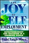 The Joy Of Self Employment: Entrepreneurship And Education In A Changing World  by  Todd Leigh Mayo