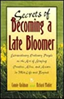 Secrets of Becoming a Late Bloomer: Extraordinary Ordinary People on the Art of Staying Creative, Alive, and Aware in Mid-Life and Beyond