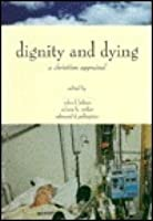 Dignity and Dying: A Christian Appraisal (Horizons in Bioethics)