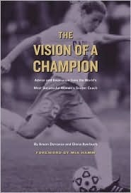 The Vision of a Champion: Advice and Inspiration from the Worlds Most Successful Womens Soccer Coach Anson Dorrance