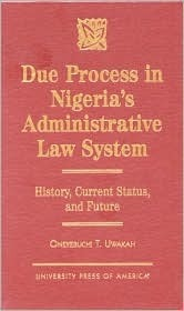 Due Process in Nigerias Administrative Law System: History, Current Status, and Future  by  Oneyebuchi Uwakah