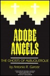 Adobe Angels: The Ghosts of Albuquerque  by  Antonio R. Garcez