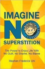Imagine No Superstition: The Power to Enjoy Life With No Guilt, No Shame, No Blame  by  Stephen Frederick Uhl