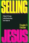 Selling Jesus: Whats Wrong With Marketing The Church  by  Douglas D. Webster