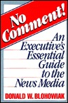 No Comment!: An Executives Essential Guide to the News Media  by  Donald W. Blohowiak