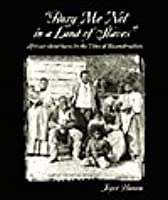 Bury Me Not in a Land of Slaves: African-Americans in the Time of Reconstruction