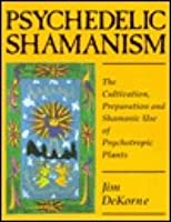 Psychedelic Shamanism: The Cultivation, Preparation, and Shamanic Use of Psychotropic Plants