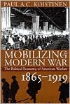 Mobilizing for Modern War: The Political Economy of American Warfare, 1865-1919  by  Paul A.C. Koistinen