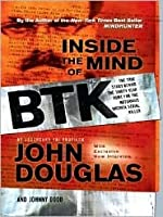 Inside the Mind of the BTK: The True Story Behind the Thirty-Year Hunt for the Notorious Wichita Serial Killer