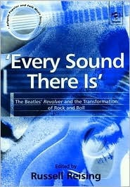 Every Sound There Is: The Beatles Revolver And the Transformation of Rock and Roll Russell Reising