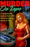 Murder on Tape: A Comprehensive Guide to Murder and Mystery on Video Ted Sennett