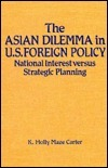 The Asian Dilemma In U. S. Foreign Policy: National Interest Versus Strategic Planning  by  K. Holly Maze. Carter