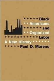 Black Americans And Organized Labor: A New History  by  Paul D. Moreno