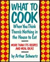 What to Cook When You Think There's Nothing in the House to Eat: More Than 175 Recipes and Meal Ideas