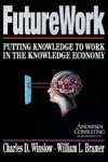 Futurework: Putting Knowledge To Work In the Knowledge Industry Charles D. Winslow