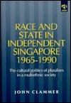 Race and State in Independent Singapore, 1965-1990: The Cultural Politics of Pluralism in a Multiethnic Society John Clammer