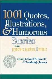 1001 Quotes, Illustrations, and Humorous Stories for Preachers, Teachers, and Writers  by  Edward K. Rowell
