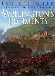 Wellingtons Regiments: The Men and Their Battles from Roli A to Waterloo, 1808 - 1815 Ian Fletcher