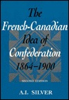The French Canadian Idea Of Confederation, 1864 1900  by  A.I. Silver