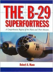 The B 29 Superfortress: A Comprehensive Registry Of The Planes And Their Missions  by  Robert A. Mann