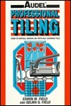 Audel Professional Tiling: How to Install, Repair or Replace Ceramic Tiles Edwin M. Field
