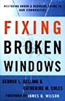 Fixing Broken Windows: Restoring Order and Reducing Crime in Our Communities