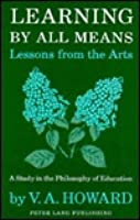 Learning by All Meanslessons from the Arts: A Study in the Philosophy of Education