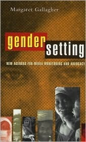 Gender Setting: New Agendas for Media Monitoring and Advocacy Margaret Gallagher