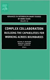 Complex Collaboration: Building the Capabilities for Working Across Boundaries  by  Michael M. Beyerlein