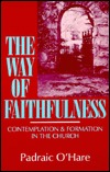 The Way of Faithfulness: Contemplation and Formation in the Church Padraic OHare
