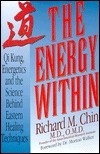 The Energy Within: Qi Kung, Energetics, and the Science Behind Eastern Healing Techniques  by  Richard M. Chin