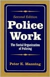 Police Work: The Social Organization of Policing  by  Peter K. Manning