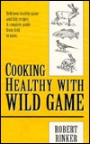 Cooking Healthy with Wild Game: Delicious Healthy Game & Fish Recipes: A Complete Guide from Field to Table Robert A. Rinker